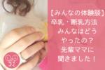【みんなの体験談】卒乳・断乳方法 みんなはどうやったの?先輩ママに聞きました