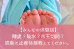 【みんなの体験談】陣痛?破水?帝王切開?感動の出産体験教えてください。