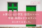 お家にいる小学生・幼児のママへ 学習・英語おすすめサイトまとめてみました。
