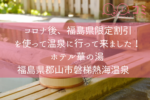 コロナ後、福島県限定割引を使って温泉に行って来ました!ホテル華の湯 福島県郡山市磐梯熱海温泉